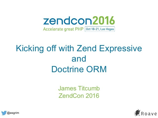 @asgrim Kicking off with Zend Expressive and Doctrine ORM James Titcumb ZendCon 2016