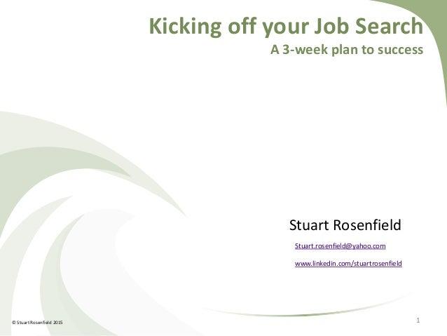 Kicking off your Job Search A 3-week plan to success Stuart Rosenfield Stuart.rosenfield@yahoo.com www.linkedin.com/stuart...