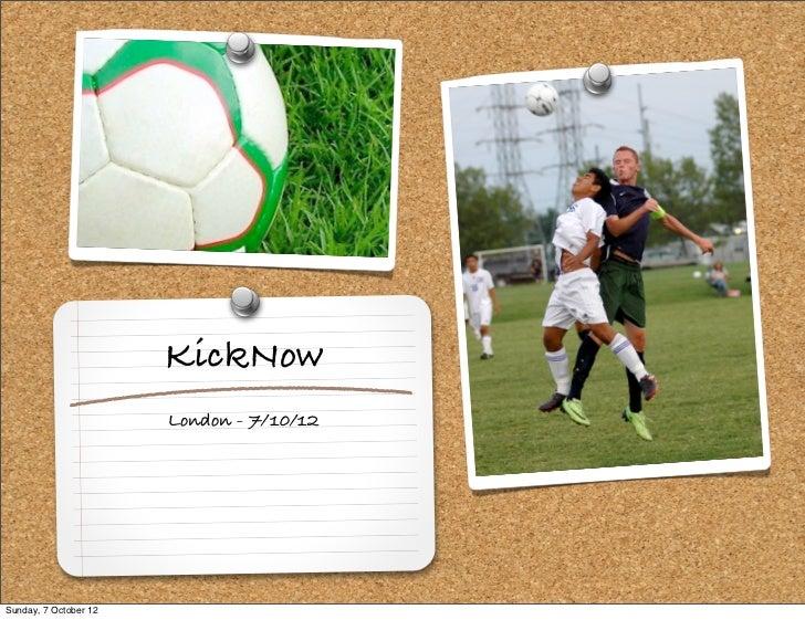 KickNow                       London - 7/10/12Sunday, 7 October 12