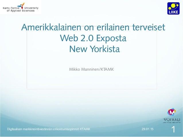Amerikkalainen on erilainen terveiset Web 2.0 Exposta New Yorkista Mikko Manninen/KTAMK 29.01.15 1Digitaalisen markkinoint...