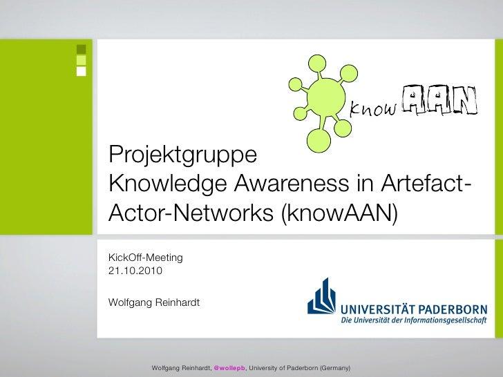 Projektgruppe Knowledge Awareness in Artefact- Actor-Networks (knowAAN) KickOff-Meeting 21.10.2010  Wolfgang Reinhardt    ...