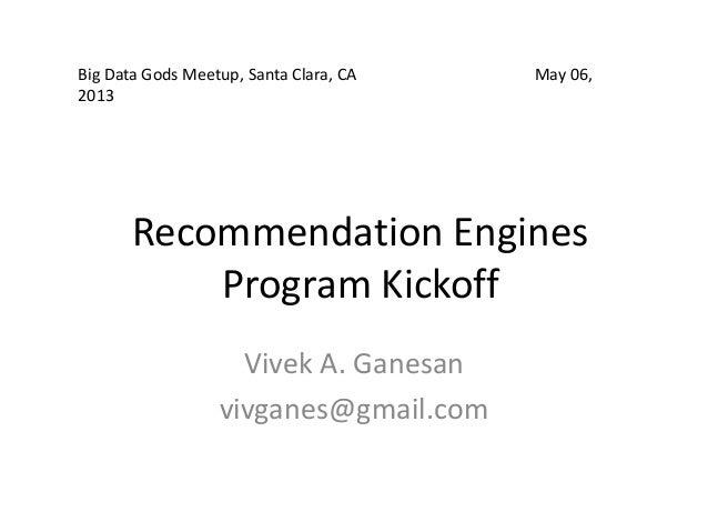Recommendation EnginesProgram KickoffVivek A. Ganesanvivganes@gmail.comBig Data Gods Meetup, Santa Clara, CA May 06,2013