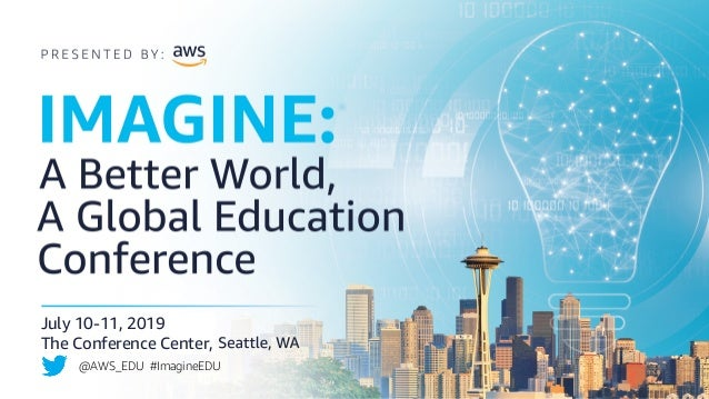 July 10-11, 2019 The Conference Center, @AWS_EDU #ImagineEDU