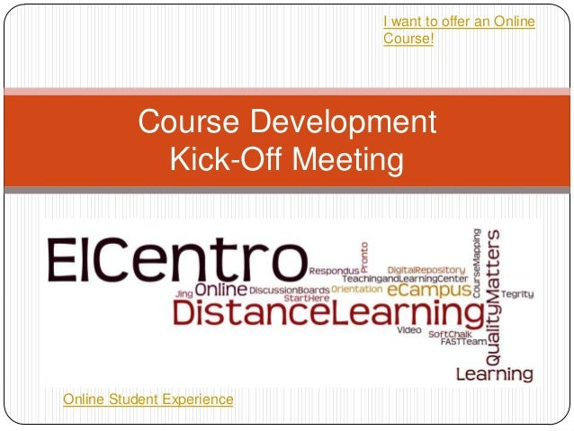 Course Development Kick-Off Meeting Online Student Experience I want to offer an Online Course!