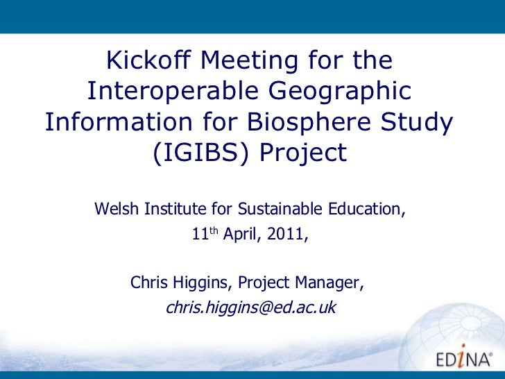 Kickoff Meeting for the Interoperable Geographic Information for Biosphere Study (IGIBS) Project Welsh Institute for Susta...