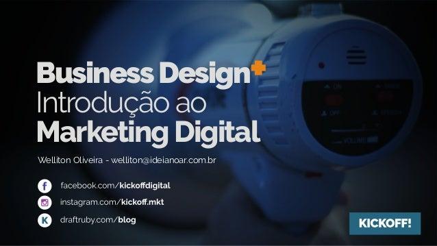BusinessDesign+ Introdução ao MarketingDigital Welliton Oliveira - welliton@ideianoar.com.br