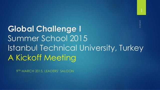 Global Challenge I Summer School 2015 Istanbul Technical University, Turkey A Kickoff Meeting 9TH MARCH 2015, LEADERS' SAL...