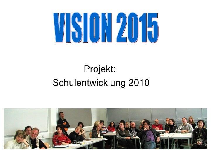 Projekt:  Schulentwicklung 2010 VISION 2015