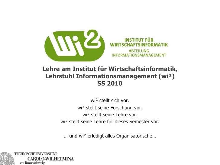 Lehre am Institut für Wirtschaftsinformatik, Lehrstuhl Informationsmanagement (wi²)SS 2010<br />wi² stellt sich vor.<br />...