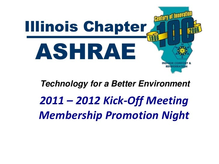 Illinois Chapter ASHRAE  Technology for a Better Environment 2011 – 2012 Kick-Off Meeting Membership Promotion Night