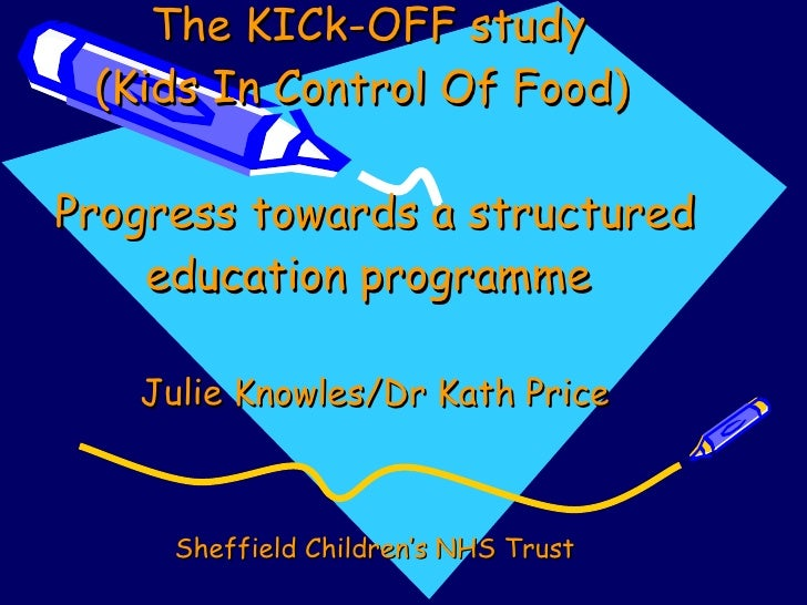 The KICk-OFF study  (Kids In Control Of Food)  Progress towards a structured education programme  Julie Knowles/Dr Kath Pr...