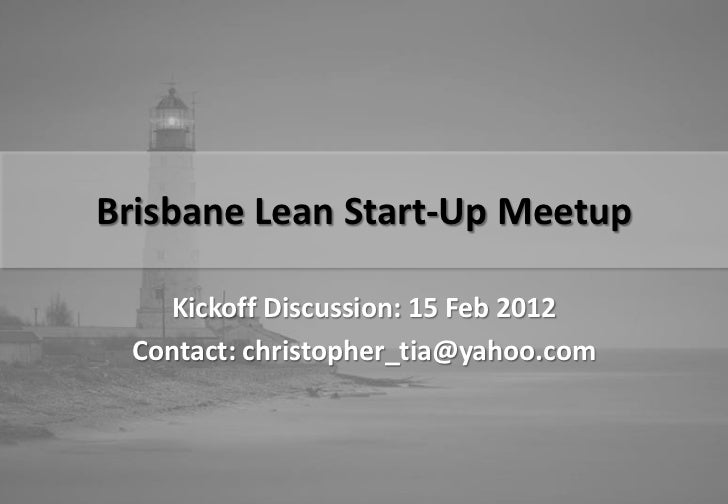 Brisbane Lean Start-Up Meetup   Kickoff Discussion: 15 Feb 2012 Contact: christopher_tia@yahoo.com