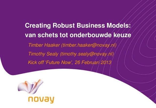 Creating Robust Business Models: van schets tot onderbouwde keuze Timber Haaker (timber.haaker@novay.nl) Timothy Sealy (ti...