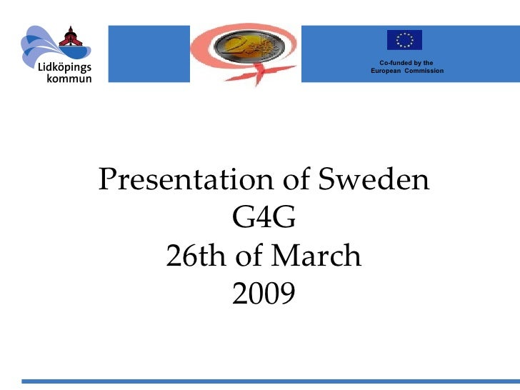 Presentation of Sweden G4G 26th of March 2009                Co-funded by the  European  Commission