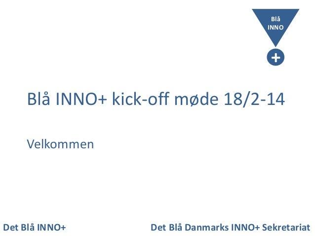 Blå INNO  + Blå INNO+ kick-off møde 18/2-14 Velkommen  Det Blå INNO+  Det Blå Danmarks INNO+ Sekretariat