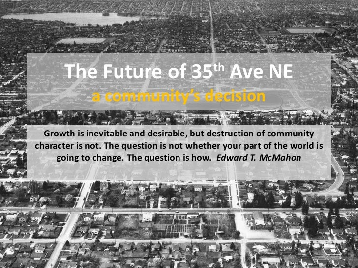 The Future of 35 th  Ave NE a community's decision Growth is inevitable and desirable, but destruction of community charac...