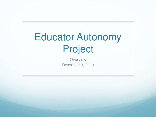 Educator Autonomy Project Overview December 3, 2013