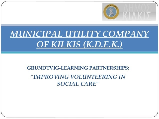 "GRUNDTVIG-LEARNING PARTNERSHIPS: ""IMPROVING VOLUNTEERING IN SOCIAL CARE"" MUNICIPAL UTILITY COMPANY OF KILKIS (K.D.E.K.)"