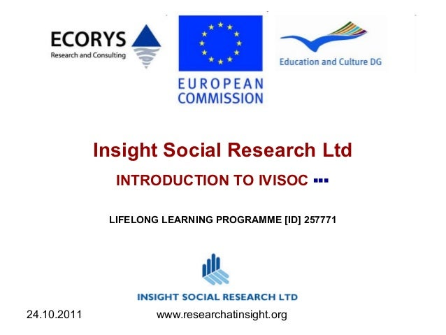24.10.2011 www.researchatinsight.org Insight Social Research Ltd INTRODUCTION TO IVISOC ▪▪▪ LIFELONG LEARNING PROGRAMME [I...