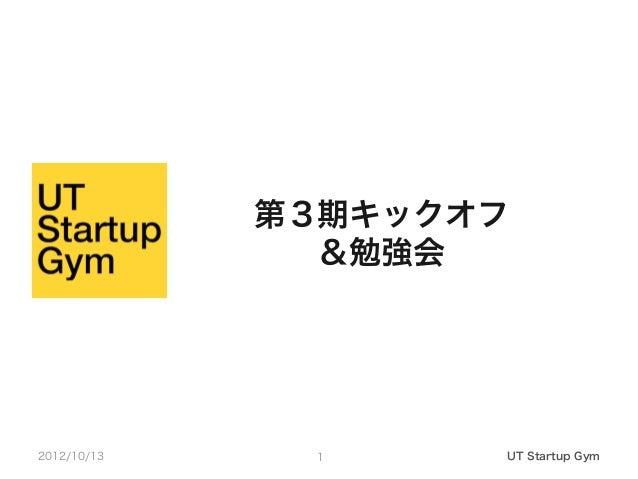 第3期キックオフ               &勉強会2012/10/13    1     UT Startup Gym