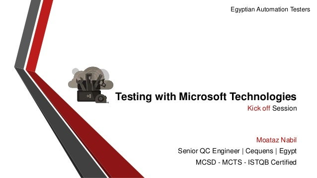 Egyptian Automation Testers  Testing with Microsoft Technologies Kick off Session  Moataz Nabil Senior QC Engineer | Ceque...