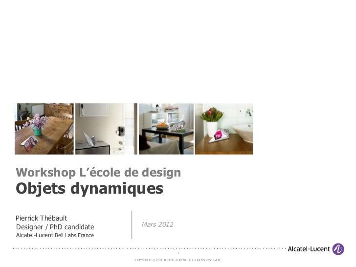 Workshop L'école de designObjets dynamiquesPierrick ThébaultDesigner / PhD candidate             Mars 2012Alcatel-Lucent B...