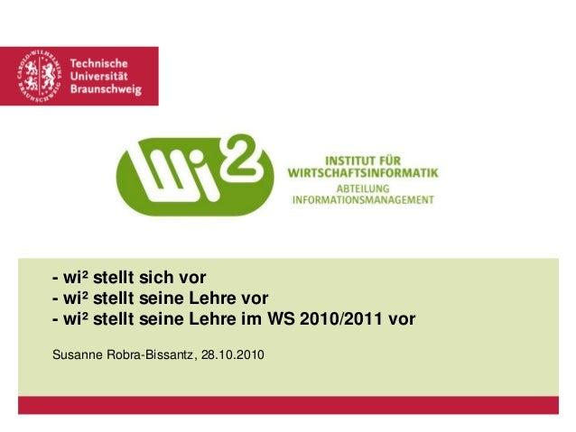 - wi² stellt sich vor - wi² stellt seine Lehre vor - wi² stellt seine Lehre im WS 2010/2011 vor Susanne Robra-Bissantz, 28...