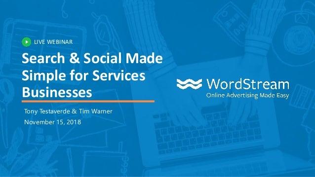 LIVE WEBINAR Search & Social Made Simple for Services Businesses Tony Testaverde & Tim Warner November 15, 2018