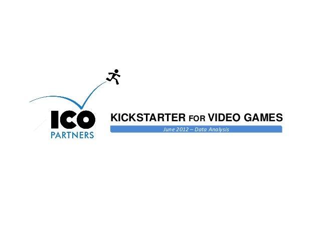 KICKSTARTER FOR VIDEO GAMES        June 2012 – Data Analysis                                    Online Games Consulting & ...