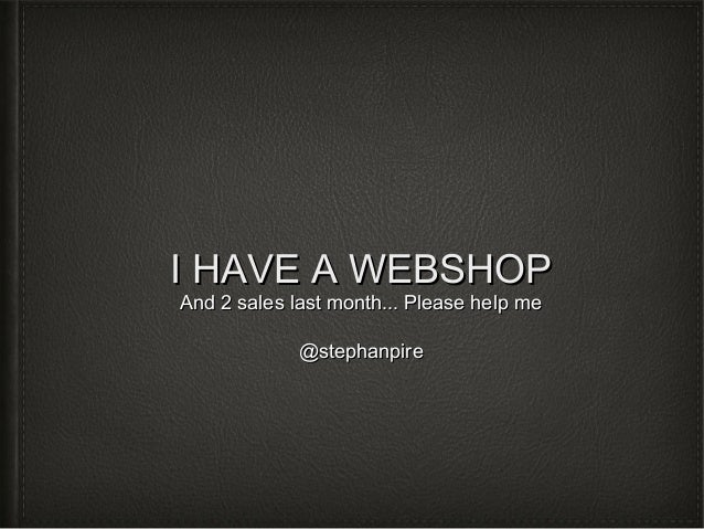I HAVE A WEBSHOP And 2 sales last month... Please help me @stephanpire