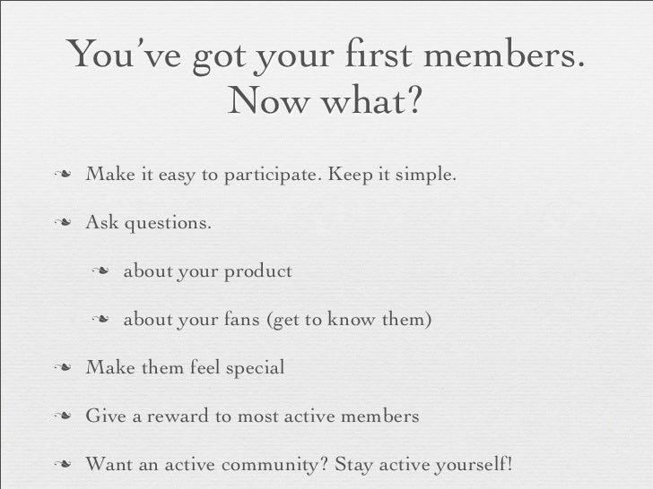 You've got your first members.          Now what?n   Make it easy to participate. Keep it simple.n   Ask questions.     n...