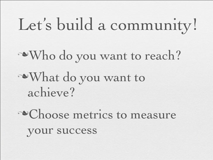 Let's build a community!nWho   do you want to reach?nWhat do you want to achieve?nChoose metrics to measure your success