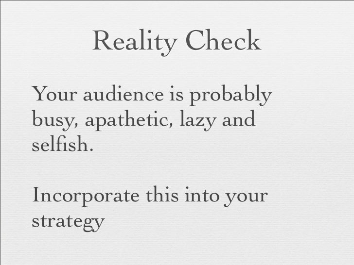 Reality CheckYour audience is probablybusy, apathetic, lazy andselfish.Incorporate this into yourstrategy