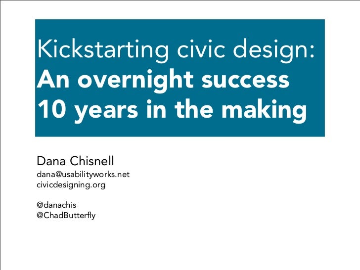Kickstarting civic design:An overnight success10 years in the makingDana Chisnelldana@usabilityworks.netcivicdesigning.org...