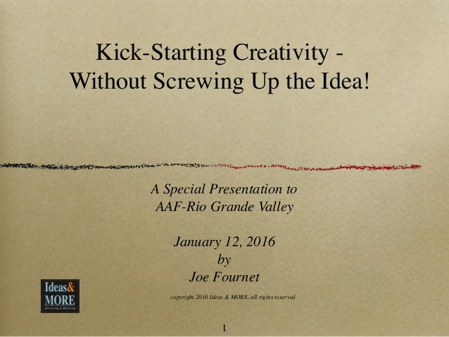 Kick-Starting Creativity - Without Screwing Up the Idea! A Special Presentation to AAF-Rio Grande Valley January 12, 2016 ...