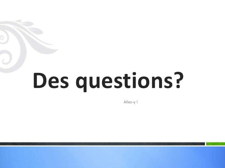 Des questions?        Allez-y !