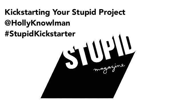 Kickstarting Your Stupid Project @HollyKnowlman #StupidKickstarter