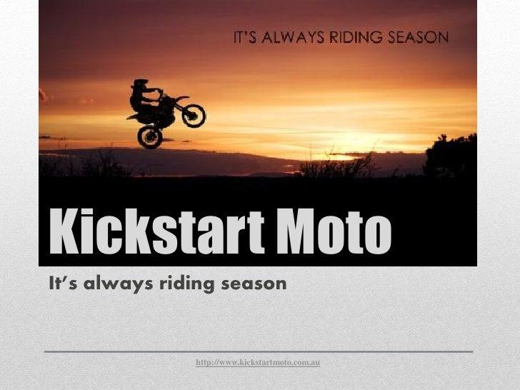 Kickstart MotoIt's always riding season               http://www.kickstartmoto.com.au