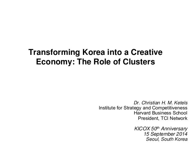 Transforming Korea into a Creative  Economy: The Role of Clusters  1  Dr. Christian H. M. Ketels  Institute for Strategy a...
