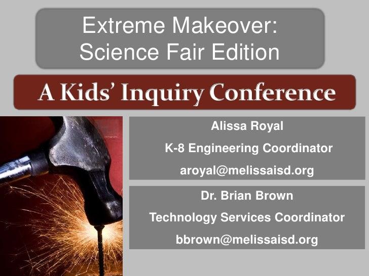 Extreme Makeover:Science Fair Edition               Alissa Royal        K-8 Engineering Coordinator          aroyal@meliss...