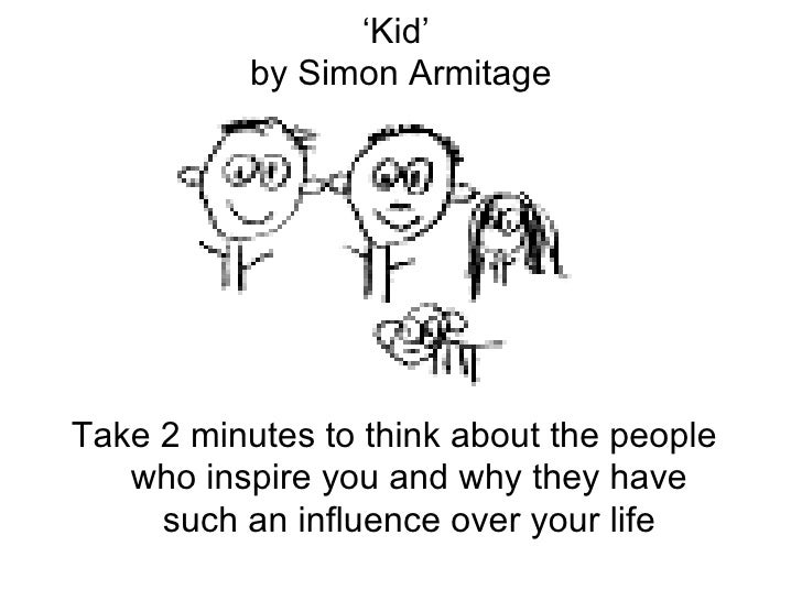 ' Kid'  by Simon Armitage <ul><li>Take 2 minutes to think about the people who inspire you and why they have such an influ...