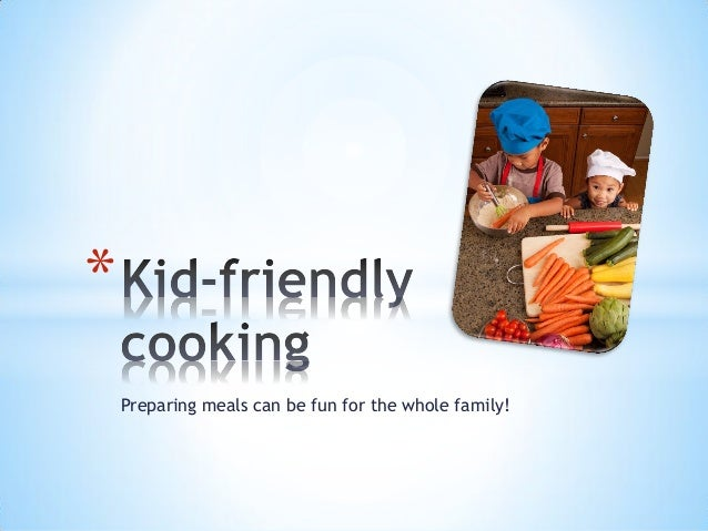 Preparing meals can be fun for the whole family! *