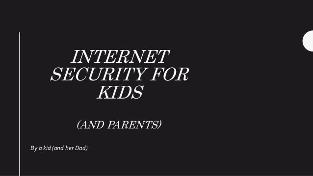 INTERNET SECURITY FOR KIDS (AND PARENTS) By a kid (and her Dad)