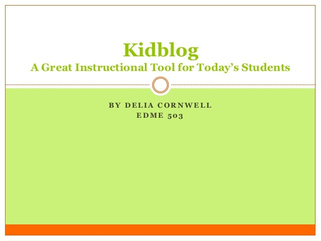 B Y D E L I A C O R N W E L LE D M E 5 0 3KidblogA Great Instructional Tool for Today's Students