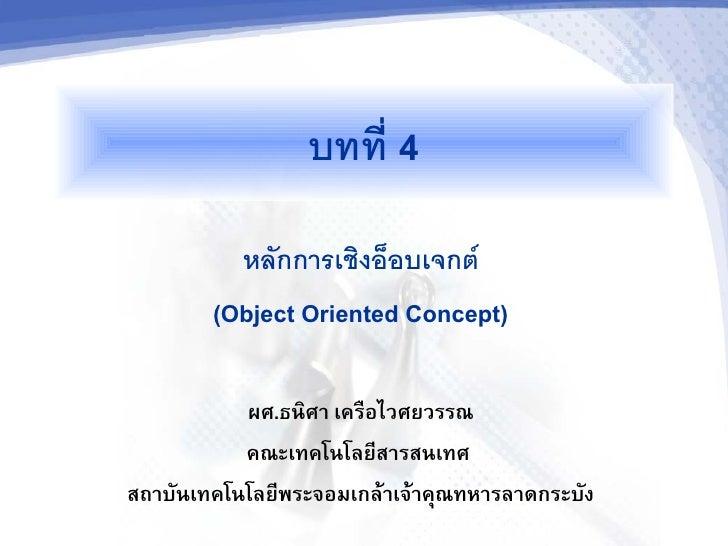 บทท 4           หลกการเชงออบเจกต         (Object Oriented Concept)             ผศ.ธนศา เครอไวศยวรรณ            คณะเทคโนโลย...
