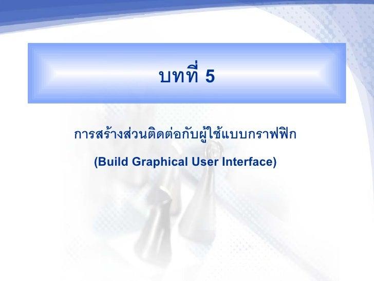 บทท 5 การสรางสวนตดตอกบผใชแบบกราฟฟก    (Build Graphical User Interface)