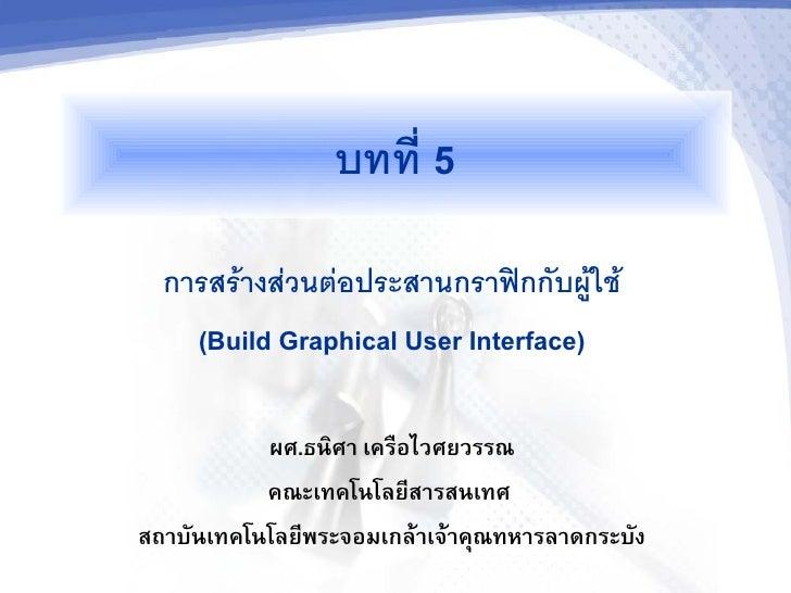 """บทท 5   การสรางสวนตอประสานกราฟกกบผใช     (Build Graphical User Interface)             ผศ.ธนศา เคร""""อไวศยวรรณ            คณะ..."""
