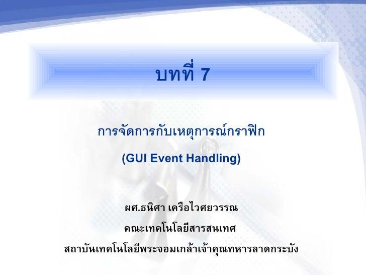 บทท 7       การจดการกบเหตการณกราฟก          (GUI Event Handling)             ผศ.ธนศา เครอไวศยวรรณ            คณะเทคโนโลย(ส...