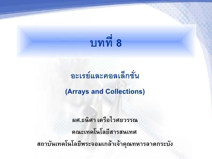 บทท 8            อะเรยและคอลเลกชน          (Arrays and Collections)             ผศ.ธนศา เครอไวศยวรรณ            คณะเทคโนโล...