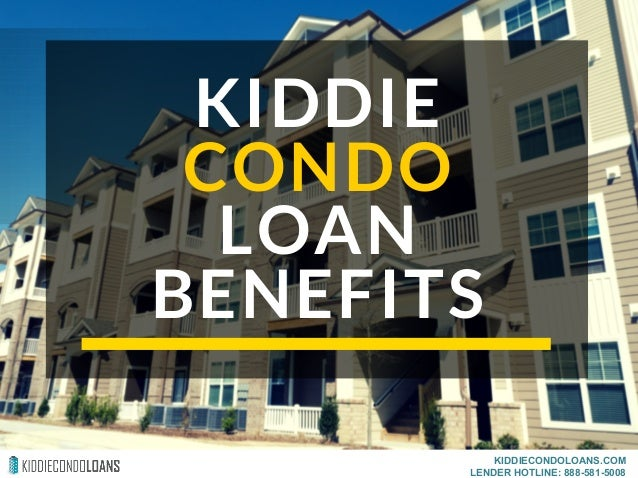 KIDDIE CONDO LOAN BENEFITS KIDDIECONDOLOANS.COM LENDER HOTLINE: 888-581-5008